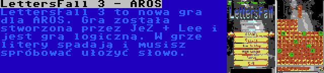 LettersFall 3 - AROS   LettersFall 3 to nowa gra dla AROS. Gra została stworzona przez JeZ + Lee i jest grą logiczną. W grze litery spadają i musisz spróbować ułożyć słowo.