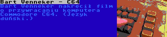 Bart Venneker - C64 | Bart Venneker nakręcił film o przywracaniu komputera Commodore C64. (Język duński.)
