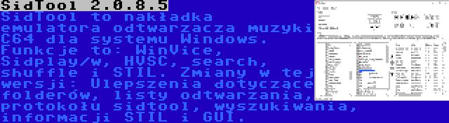 SidTool 2.0.8.5 | SidTool to nakładka emulatora odtwarzacza muzyki C64 dla systemu Windows. Funkcje to: WinVice, Sidplay/w, HVSC, search, shuffle i STIL. Zmiany w tej wersji: Ulepszenia dotyczące folderów, listy odtwarzania, protokołu sidtool, wyszukiwania, informacji STIL i GUI.