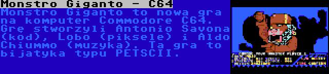Monstro Giganto - C64 | Monstro Giganto to nowa gra na komputer Commodore C64. Grę stworzyli Antonio Savona (kod), Lobo (piksele) i Aldo Chiummo (muzyka). Ta gra to bijatyka typu PETSCII.