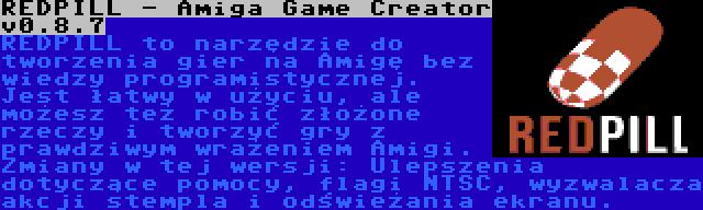 REDPILL - Amiga Game Creator v0.8.7 | REDPILL to narzędzie do tworzenia gier na Amigę bez wiedzy programistycznej. Jest łatwy w użyciu, ale możesz też robić złożone rzeczy i tworzyć gry z prawdziwym wrażeniem Amigi. Zmiany w tej wersji: Ulepszenia dotyczące pomocy, flagi NTSC, wyzwalacza akcji stempla i odświeżania ekranu.