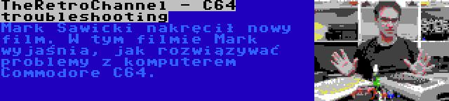 TheRetroChannel - C64 troubleshooting | Mark Sawicki nakręcił nowy film. W tym filmie Mark wyjaśnia, jak rozwiązywać problemy z komputerem Commodore C64.