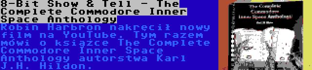 8-Bit Show & Tell - The Complete Commodore Inner Space Anthology | Robin Harbron nakręcił nowy film na YouTube. Tym razem mówi o książce The Complete Commodore Inner Space Anthology autorstwa Karl J.H. Hildon.