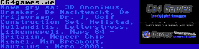 C64games.de | Nowe gry są: 3D Anonimus, Breaker, De Nachtwacht, De Prijsvraag, Dr. J, Golf Construction Set, Helistad, Hollanditis, Letterstress, Liikennepeli, Maps 64 - Britaiin, Meneer Chip Nibbel, Min Breakout, Nautilus i Nero 2000.