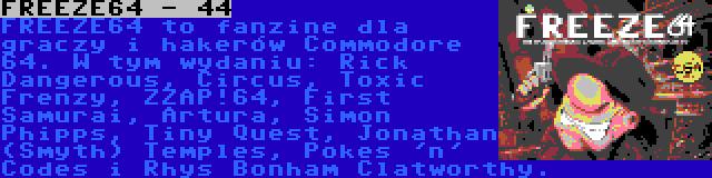 FREEZE64 - 44 | FREEZE64 to fanzine dla graczy i hakerów Commodore 64. W tym wydaniu: Rick Dangerous, Circus, Toxic Frenzy, ZZAP!64, First Samurai, Artura, Simon Phipps, Tiny Quest, Jonathan (Smyth) Temples, Pokes 'n' Codes i Rhys Bonham Clatworthy.