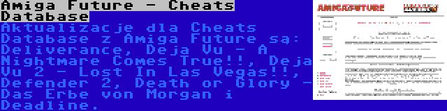 Amiga Future - Cheats Database | Aktualizacje dla Cheats Database z Amiga Future są: Deliverance, Deja Vu - A Nightmare Comes True!!, Deja Vu 2 - Lost In Las Vegas!!, Defender 2, Death or Glory - Das Erbe von Morgan i Deadline.