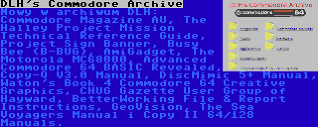 DLH's Commodore Archive | Nowy w archiwum DLH: Commodore Magazine AU, The Halley Project Mission Technical Reference Guide, Project Sign Banner, Busy Bee (B-BUG), AmiGadget, The Motorola MC68000, Advanced Commodore 64 BASIC Revealed, Copy-Q V3.0 Manual, DiscMimic 5+ Manual, Waton's Book 4 Commodore 64 Creative Graphics, CHUG Gazette User Group of Hayward, BetterWorking File & Report Instructions, GeoVision, The Sea Voyagers Manual i Copy II 64/128 Manuals.