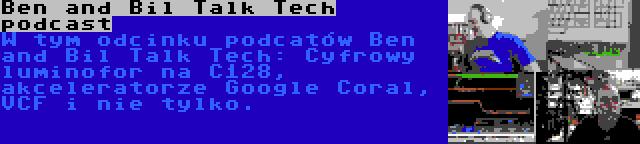 Ben and Bil Talk Tech podcast | W tym odcinku podcatów Ben and Bil Talk Tech: Cyfrowy luminofor na C128, akceleratorze Google Coral, VCF i nie tylko.