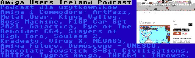 Amiga Users Ireland Podcast | Podcast dla użytkowników Amiga i Commodore: ArtPazz, Metal Gear, Kings Valley, Boss Machine, F1GP Car Set 2021, Galactica, Eye of The Beholder C64, Slayers of High Toro, Souless 2, Kradwaty, Virus X, MEGA65, Amiga Future, Demoscene - UNESCO, Chocolate Joystick 8-Bit Civilizations, THTTPd, Tygras Amiga, THEC64 i IBrowse.