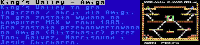 King's Valley - Amiga | King's Valley to gra logiczna / akcji dla Amigi. Ta gra została wydana na komputer MSX w roku 1985. Gra została przekonwertowana na Amiga (Blitzbasic) przez Toni Galvez, Narcisound i Jesús Chicharro.