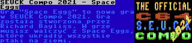 SEUCK Compo 2021 - Space Eggs | Gra Space Eggs to nowa gra w SEUCK Compo 2021. Gra została stworzona przez Richard Bayliss. W grze musisz walczyć z Space Eggs, które ukradły wszystkie ptaki na ziemi.