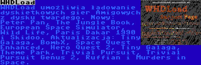 WHDLoad | WHDLoad umożliwia ładowanie dyskietkowych gier Amigowych z dysku twardego. Nowy: Peter Pan, The Jungle Book, European Space Simulator, Wild Life, Paris Dakar 1990 i Skidoo. Aktualizacja: Tiny Galaga, BombX, Space Quest Enhanced, Hero Quest 2, Tiny Galaga, Theme Park, Trivial Pursuit, Trivial Pursuit Genus 2, Ruffian i Murders in Space.