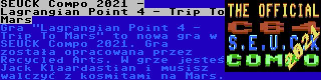 SEUCK Compo 2021 - Lagrangian Point 4 - Trip To Mars | Gra Lagrangian Point 4 - Trip To Mars to nowa gra w SEUCK Compo 2021. Gra została opracowana przez Recycled Arts. W grze jesteś Jack Klaardastian i musisz walczyć z kosmitami na Mars.