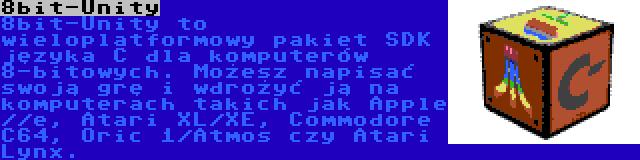 8bit-Unity | 8bit-Unity to wieloplatformowy pakiet SDK języka C dla komputerów 8-bitowych. Możesz napisać swoją grę i wdrożyć ją na komputerach takich jak Apple //e, Atari XL/XE, Commodore C64, Oric 1/Atmos czy Atari Lynx.