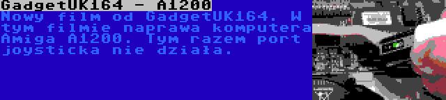 GadgetUK164 - A1200 | Nowy film od GadgetUK164. W tym filmie naprawa komputera Amiga A1200. Tym razem port joysticka nie działa.