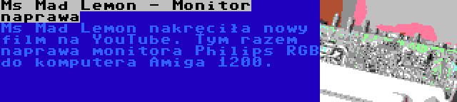 Ms Mad Lemon - Monitor naprawa | Ms Mad Lemon nakręciła nowy film na YouTube. Tym razem naprawa monitora Philips RGB do komputera Amiga 1200.
