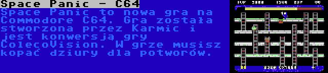 Space Panic - C64 | Space Panic to nowa gra na Commodore C64. Gra została stworzona przez Karmic i jest konwersją gry ColecoVision. W grze musisz kopać dziury dla potworów.