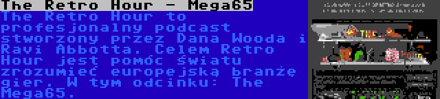 The Retro Hour - Mega65 | The Retro Hour to profesjonalny podcast stworzony przez Dana Wooda i Ravi Abbotta. Celem Retro Hour jest pomóc światu zrozumieć europejską branżę gier. W tym odcinku: The Mega65.