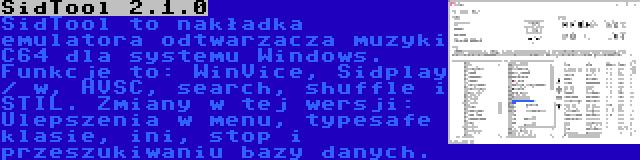 SidTool 2.1.0 | SidTool to nakładka emulatora odtwarzacza muzyki C64 dla systemu Windows. Funkcje to: WinVice, Sidplay / w, HVSC, search, shuffle i STIL. Zmiany w tej wersji: Ulepszenia w menu, typesafe klasie, ini, stop i przeszukiwaniu bazy danych.