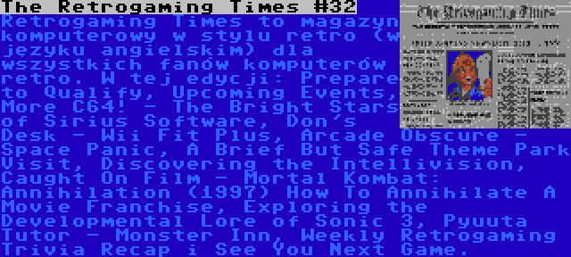 The Retrogaming Times #32 | Retrogaming Times to magazyn komputerowy w stylu retro (w języku angielskim) dla wszystkich fanów komputerów retro. W tej edycji: Prepare to Qualify, Upcoming Events, More C64! - The Bright Stars of Sirius Software, Don's Desk - Wii Fit Plus, Arcade Obscure - Space Panic, A Brief But Safe Theme Park Visit, Discovering the Intellivision, Caught On Film - Mortal Kombat: Annihilation (1997) How To Annihilate A Movie Franchise, Exploring the Developmental Lore of Sonic 3, Pyuuta Tutor - Monster Inn, Weekly Retrogaming Trivia Recap i See You Next Game.