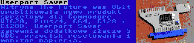 Userport Saver | Witryna The Future was 8bit opublikowała nowy produkt sprzętowy dla Commodore VIC20, Plus/4, C64, C128 i C128D. Userport Saver zapewnia dodatkowe złącze 5 VDC, przycisk resetowania i monitor napięcia.