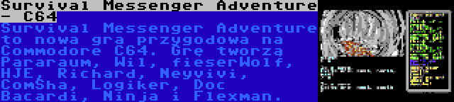 Survival Messenger Adventure - C64 | Survival Messenger Adventure to nowa gra przygodowa na Commodore C64. Grę tworzą Pararaum, Wil, fieserWolf, HJE, Richard, Neyvivi, ComSha, Logiker, Doc Bacardi, Ninja i Flexman.