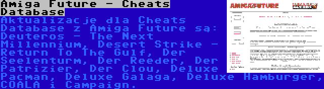 Amiga Future - Cheats Database | Aktualizacje dla Cheats Database z Amiga Future są: Deuteros - The Next Millennium, Desert Strike - Return To The Gulf, Der Seelenturm, Der Reeder, Der Patrizier, Der Clou, Deluxe Pacman, Deluxe Galaga, Deluxe Hamburger, COALA i Campaign.