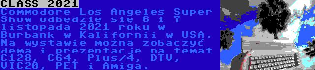 CLASS 2021 | Commodore Los Angeles Super Show odbędzie się 6 i 7 listopada 2021 roku w Burbank w Kalifornii w USA. Na wystawie można zobaczyć dema i prezentacje na temat C128, C64, Plus/4, DTV, VIC20, PET i Amiga.