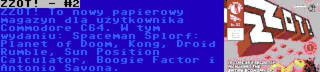 ZZOT! - #2 | ZZOT! To nowy papierowy magazyn dla użytkownika Commodore C64. W tym wydaniu: Spaceman Splorf: Planet of Doom, Kong, Droid Rumble, Sun Position Calculator, Boogie Factor i Antonio Savona.