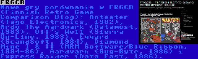 FRGCB | Nowe gry porównania w FRGCB (Finnish Retro Game Comparison Blog): Anteater (Tago Electronics, 1982), Ardy The Aardvark (Datamost, 1983), Oil's Well (Sierra On-Line, 1983), Eggard (ScandSoft, 1984), Diamond Mine I & II (MRM Software/Blue Ribbon, 1984-86), Aardvark (Bug-Byte, 1986) i Express Raider (Data East, 1986).