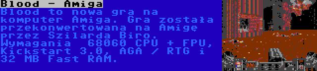 Blood - Amiga | Blood to nowa gra na komputer Amiga. Gra została przekonwertowana na Amigę przez Szilarda Biro. Wymagania  68060 CPU + FPU, Kickstart 3.0, AGA / RTG i 32 MB Fast RAM.