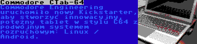 Commodore CTab-64 | Commodore Engineering uruchomiło nowy Kickstarter, aby stworzyć innowacyjny, potężny tablet w stylu C64 z podwójnym systemem rozruchowym: Linux / Android.