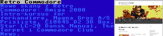 Retro Commodore | Nowe skany z Retro Commodore: Amiga 2000 Intro-kursus for forhandlere, Magna Gros A/S Prisliste, C1084S D2 3D Box, Star LC-20 Dansk Manual, The Torpet i Commodore Club News.