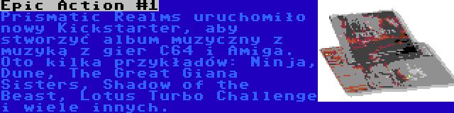 Epic Action #1 | Prismatic Realms uruchomiło nowy Kickstarter, aby stworzyć album muzyczny z muzyką z gier C64 i Amiga. Oto kilka przykładów: Ninja, Dune, The Great Giana Sisters, Shadow of the Beast, Lotus Turbo Challenge i wiele innych.