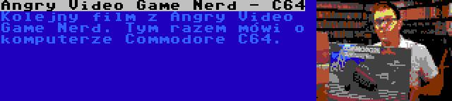 Angry Video Game Nerd - C64 | Kolejny film z Angry Video Game Nerd. Tym razem mówi o komputerze Commodore C64.