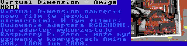 Virtual Dimension - Amiga HDMI | Virtual Dimension nakręcił nowy film (w języku niemieckim). W tym filmie: Budowanie adaptera RGB2HDMI. Ten adapter wykorzystuje Raspberry Pi Zero i może być używany w komputerach Amiga 500, 1000 lub 2000.