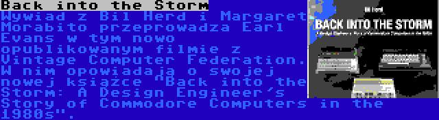 Back into the Storm | Wywiad z Bil Herd i Margaret Morabito przeprowadza Earl Evans w tym nowo opublikowanym filmie z Vintage Computer Federation. W nim opowiadają o swojej nowej książce Back into the Storm: A Design Engineer's Story of Commodore Computers in the 1980s.