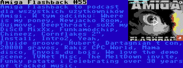 Amiga Flashback #55 | Amiga Flashback to podcast dla wszystkich użytkowników Amigi. W tym odcinku: Where is my poney, Newjacko Room, Guimove, Deepthroat, suXX my DiSc0 MixXx, Funkamodchip, Chineez, Cornflakes 2, Install, Intro2, Yeah, Fluide groove, Hubert, Dartagnian t con, 20000 gravos, Rakiz CPC World, Mama disco, Envois du bois, We love the demo scene, TVNet Misc, The MeltDown invite, Funky patate i Celebrating over 30 years of tracked music.