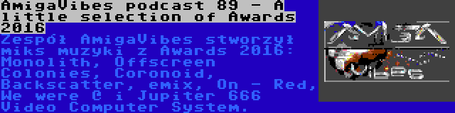 AmigaVibes podcast 89 - A little selection of Awards 2016 | Zespół AmigaVibes stworzył miks muzyki z Awards 2016: Monolith, Offscreen Colonies, Coronoid, Backscatter, emix, On - Red, We were @ i Jupiter 666 Video Computer System.