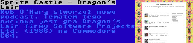Sprite Castle - Dragon's Lair | Rob O'Hara stworzył nowy podcast. Tematem tego odcinka jest gra Dragon's Lair firmy Software Projects Ltd. (1986) na Commodore C64.