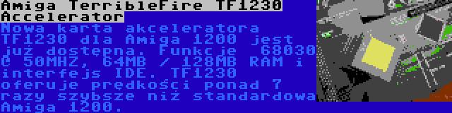 Amiga TerribleFire TF1230 Accelerator | Nowa karta akceleratora TF1230 dla Amiga 1200 jest już dostępna. Funkcje  68030 @ 50MHZ, 64MB / 128MB RAM i interfejs IDE. TF1230 oferuje prędkości ponad 7 razy szybsze niż standardowa Amiga 1200.