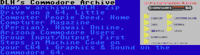 DLH's Commodore Archive | Nowy w archiwum DLH: Zip Drive on a 64, Little Computer People Deed, Home Comptuter Magazine (Persian), Hawaii Online, Arizona Commodore Users Group Input/Output, First Steps in Machine Code on your C64 i Graphics & Sound on the Commodore 64.