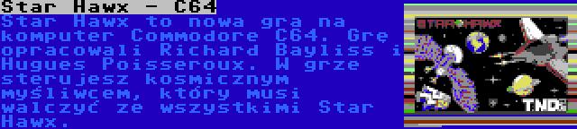 Star Hawx - C64 | Star Hawx to nowa gra na komputer Commodore C64. Grę opracowali Richard Bayliss i Hugues Poisseroux. W grze sterujesz kosmicznym myśliwcem, który musi walczyć ze wszystkimi Star Hawx.