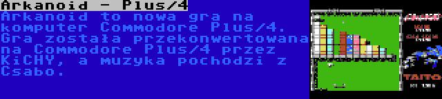 Arkanoid - Plus/4 | Arkanoid to nowa gra na komputer Commodore Plus/4. Gra została przekonwertowana na Commodore Plus/4 przez KiCHY, a muzyka pochodzi z Csabo.