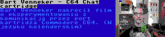 Bart Venneker - C64 Chat cartridge | Bart Venneker nakręcił film o eksperymentowaniu z komunikacją przez port kartridża Commodore C64. (W języku holenderskim)